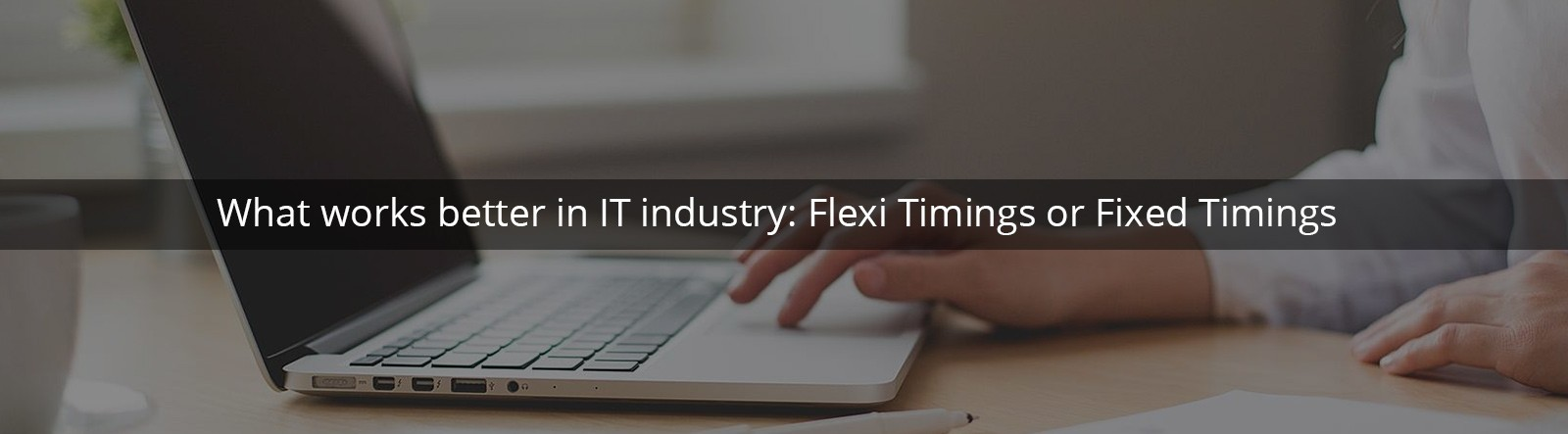 What works better in IT industry: Fixed working hours Vs Flexible working hours?